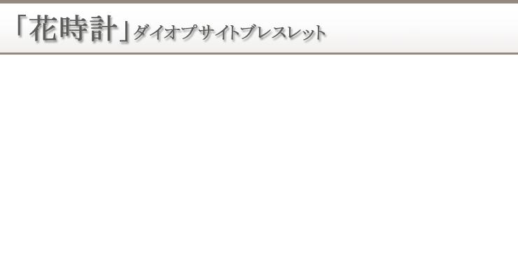 「花時計」ダイオプサイトブレスレット 背景